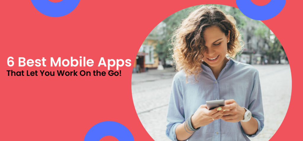 6 Best Mobile Apps That Let You Work On the Go!